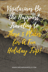 Vegetarians Be the Happiest Traveling to These 5 Places for A Fun Holiday Trip!